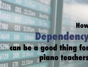 Why Dependency can be a good thing for piano teachers